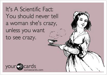 "The ultimate paradox, tell a woman she is crazy & that's when she will become ""crazy""."